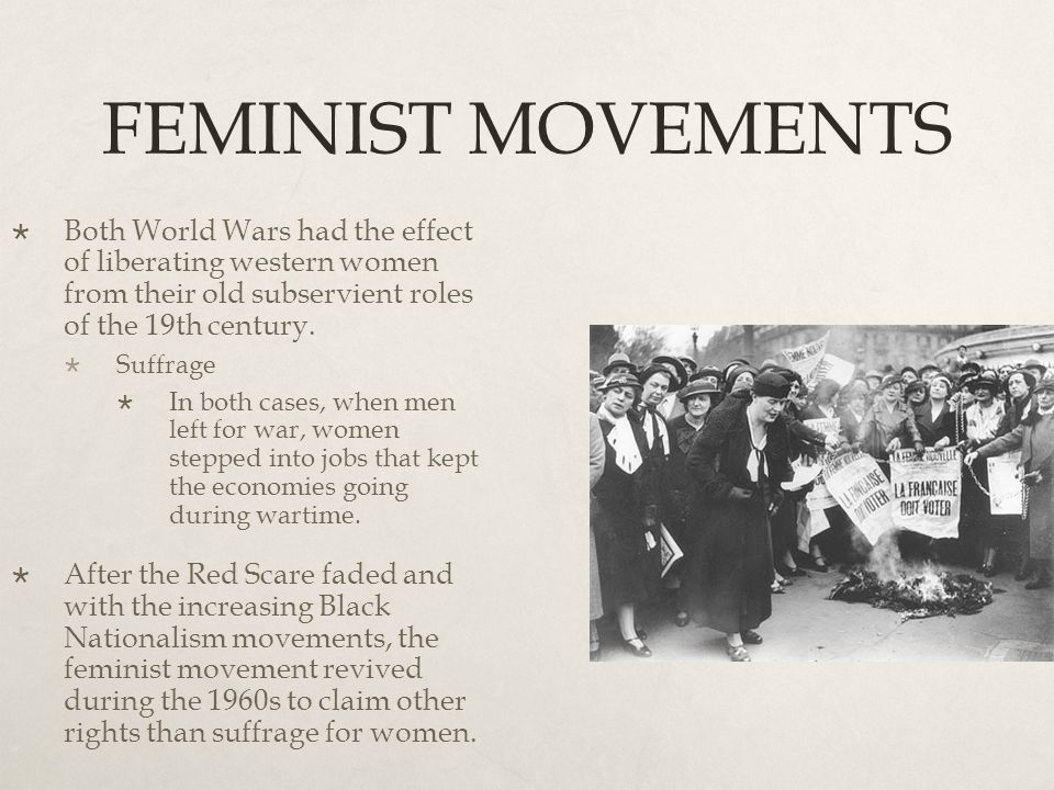 FEMINIST MOVEMENTS Both World Wars had the effect of liberating western women from their old subservient roles of the 19th century.