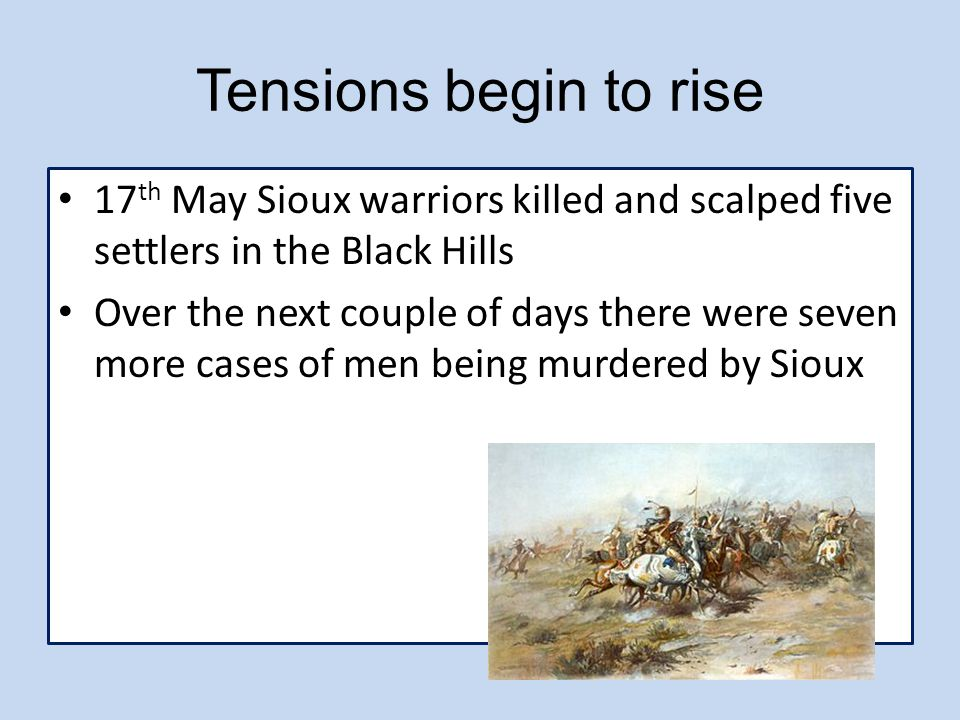 Tensions begin to rise 17th May Sioux warriors killed and scalped five settlers in the Black Hills.