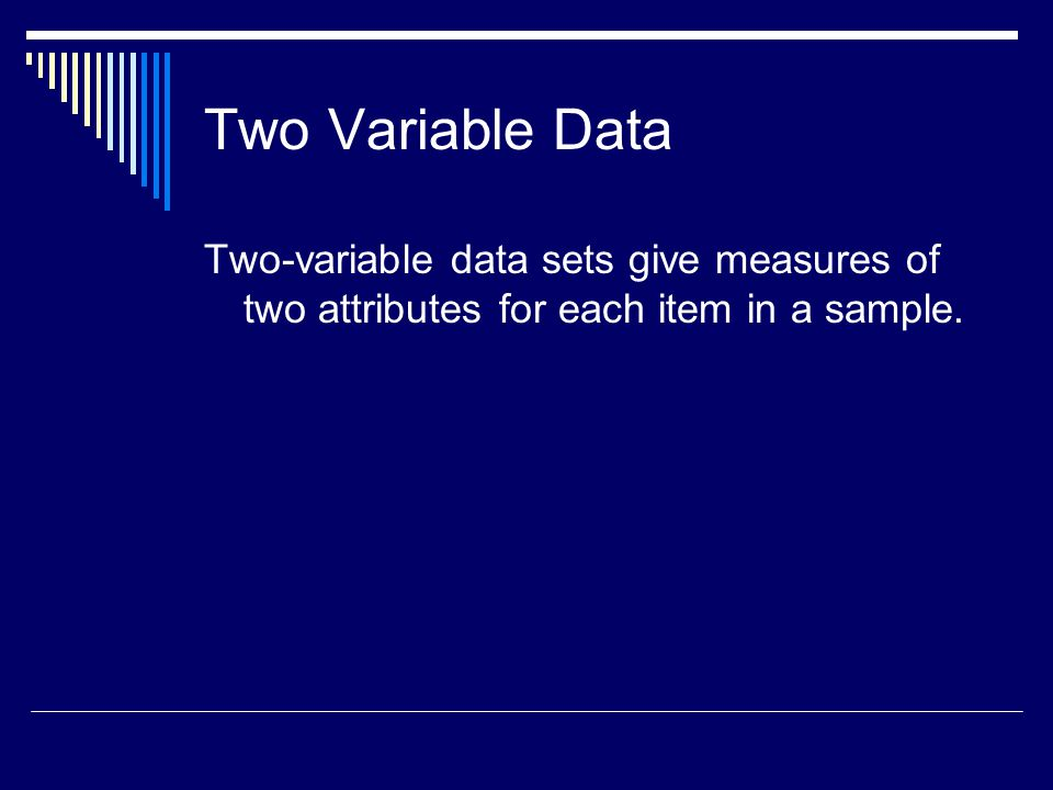 Two Variable Data Two-variable data sets give measures of two attributes for each item in a sample.
