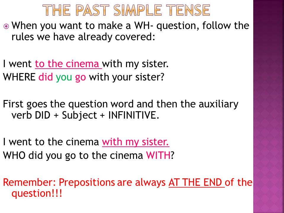 The past simple tense When you want to make a WH- question, follow the rules we have already covered: