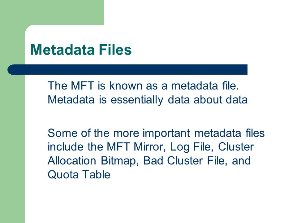 Metadata Files The MFT is known as a metadata file. Metadata is essentially data about data.