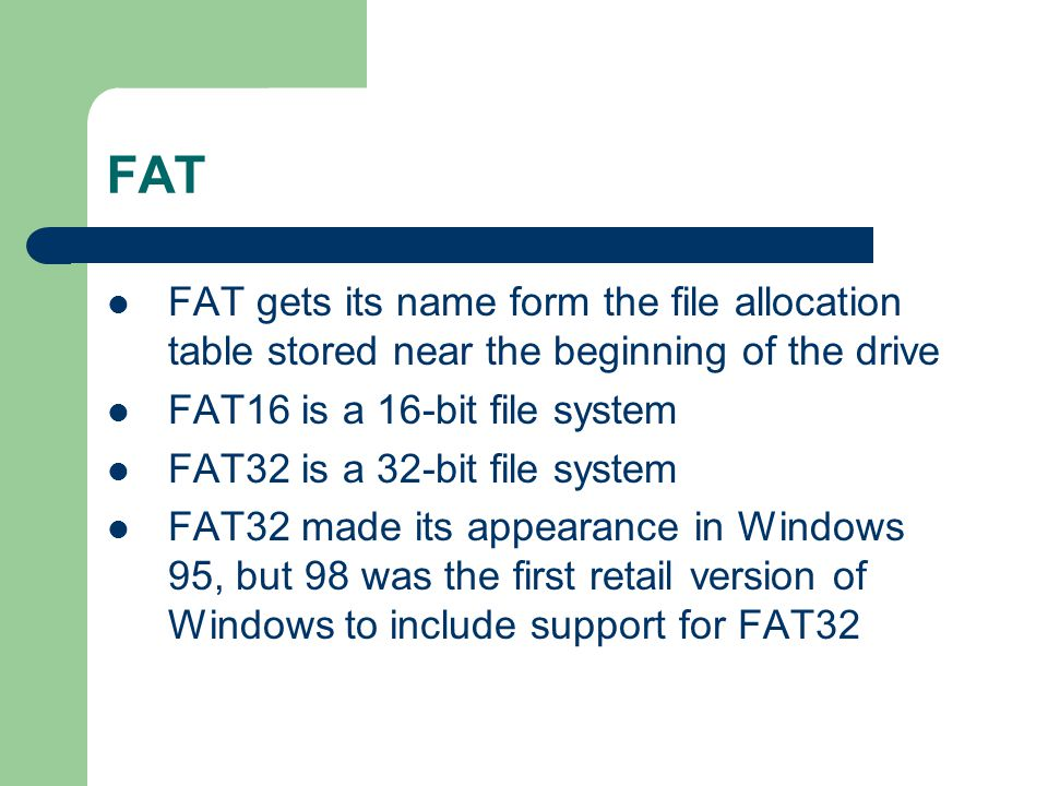 FAT FAT gets its name form the file allocation table stored near the beginning of the drive. FAT16 is a 16-bit file system.