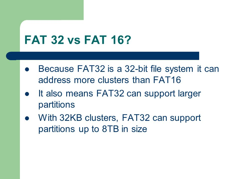 FAT 32 vs FAT 16 Because FAT32 is a 32-bit file system it can address more clusters than FAT16. It also means FAT32 can support larger partitions.