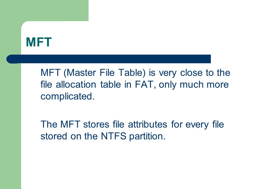 MFT MFT (Master File Table) is very close to the file allocation table in FAT, only much more complicated.