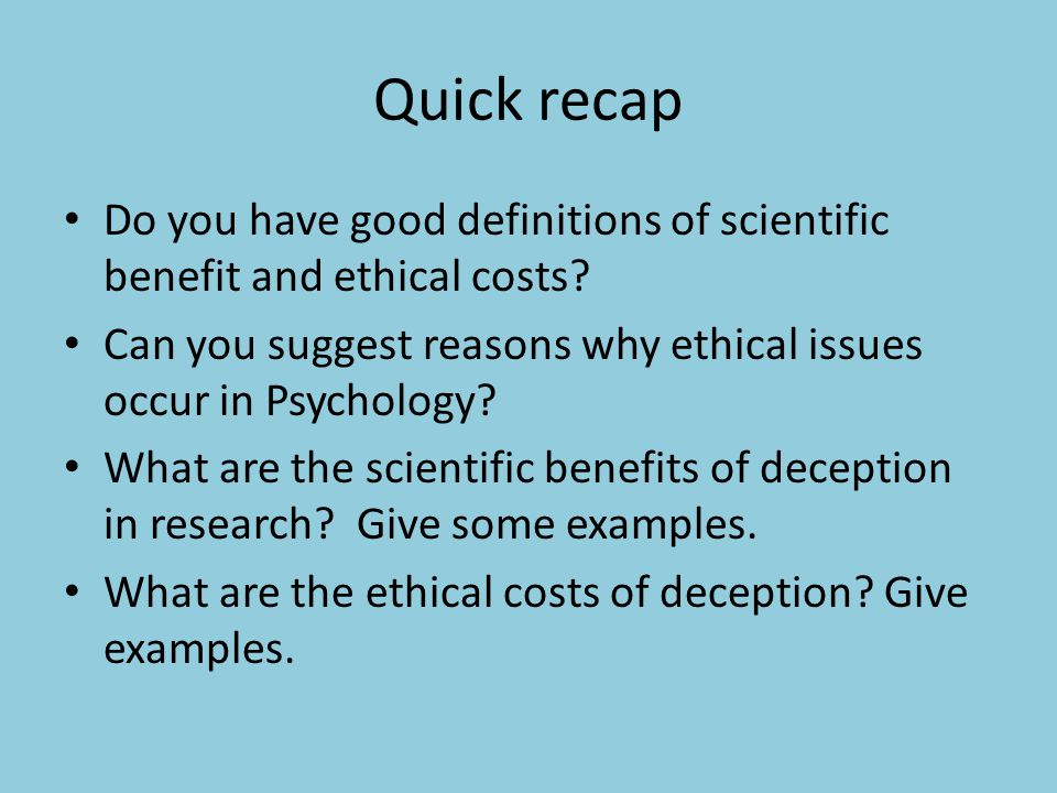 Quick recap Do you have good definitions of scientific benefit and ethical costs Can you suggest reasons why ethical issues occur in Psychology