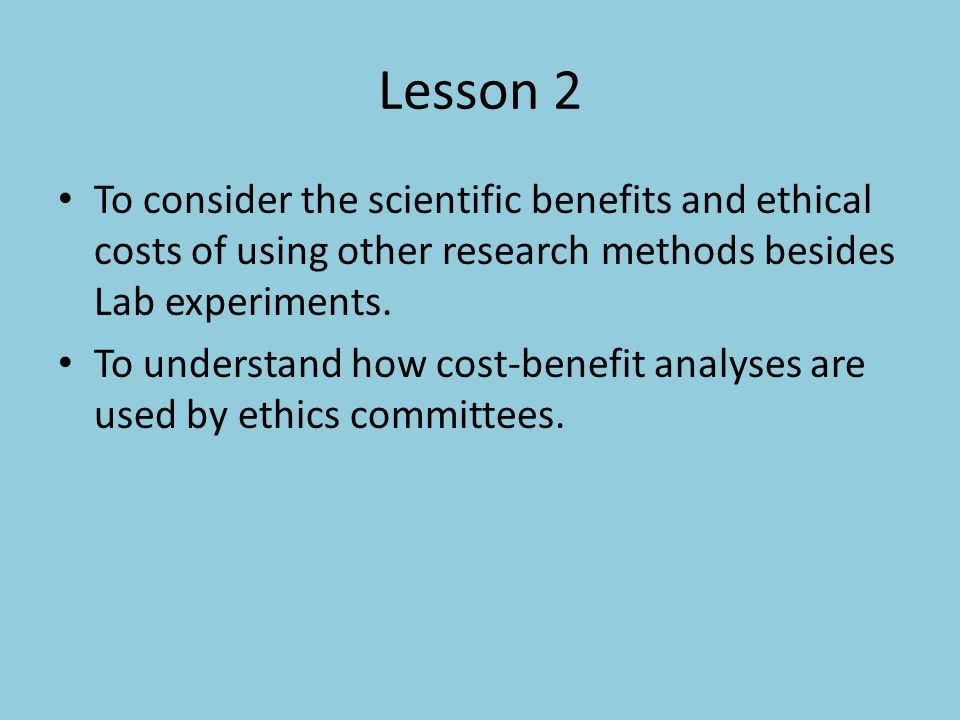 Lesson 2 To consider the scientific benefits and ethical costs of using other research methods besides Lab experiments.
