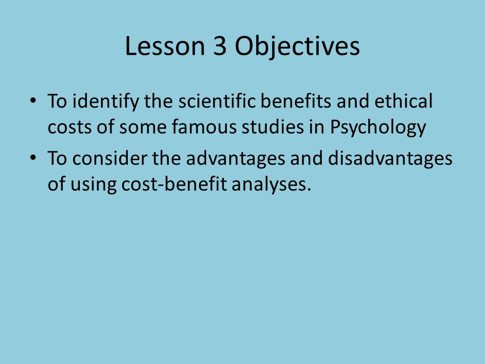 Lesson 3 Objectives To identify the scientific benefits and ethical costs of some famous studies in Psychology.