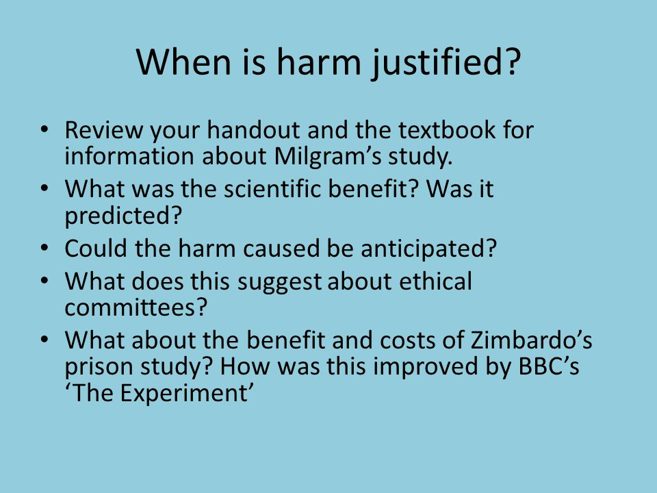When is harm justified Review your handout and the textbook for information about Milgram's study.