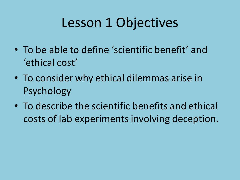 Lesson 1 Objectives To be able to define 'scientific benefit' and 'ethical cost' To consider why ethical dilemmas arise in Psychology.