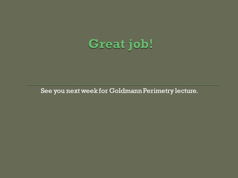 See you next week for Goldmann Perimetry lecture.