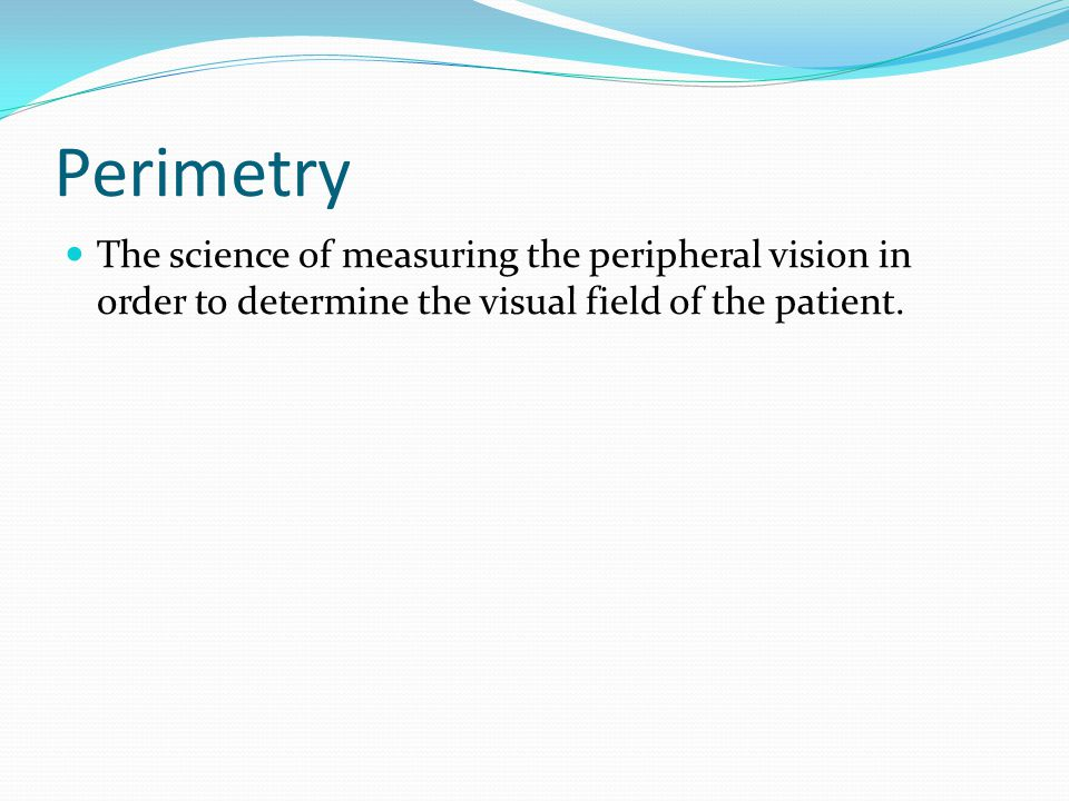 Perimetry The science of measuring the peripheral vision in order to determine the visual field of the patient.