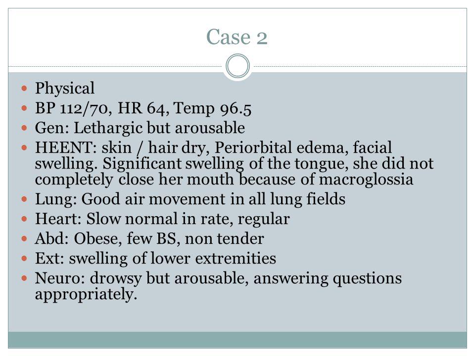 Case 2 Physical BP 112/70, HR 64, Temp 96.5