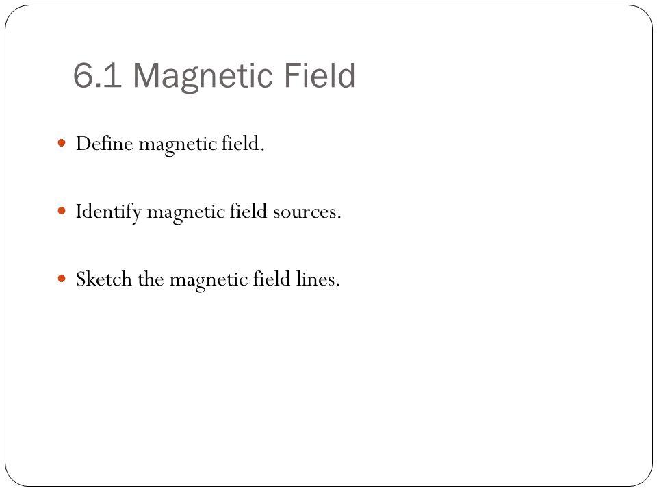 6.1 Magnetic Field Define magnetic field.