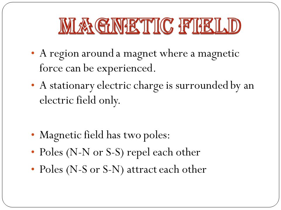 Magnetic Field A region around a magnet where a magnetic force can be experienced.