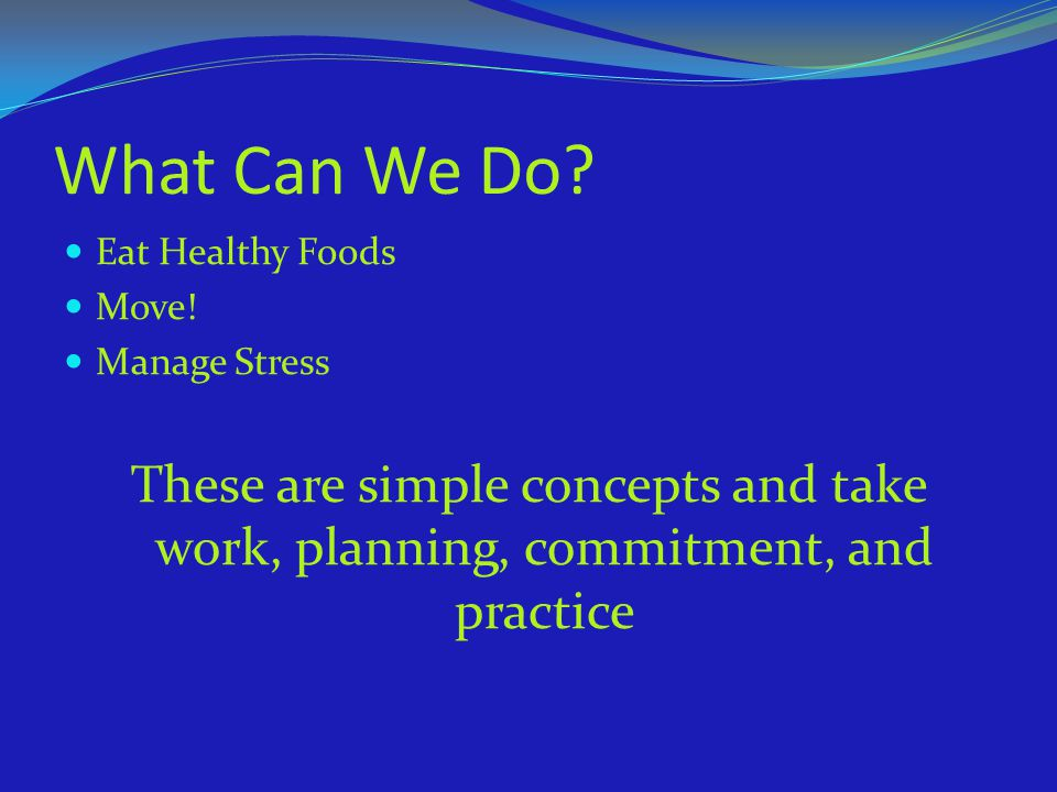 What Can We Do. Eat Healthy Foods. Move. Manage Stress.