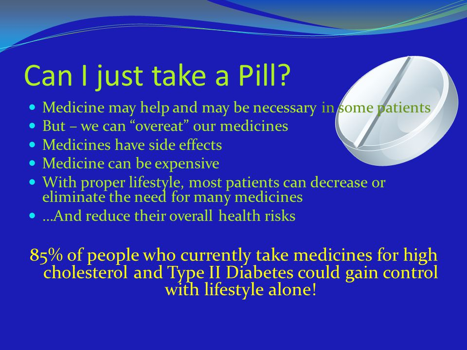 Can I just take a Pill Medicine may help and may be necessary in some patients. But – we can overeat our medicines.