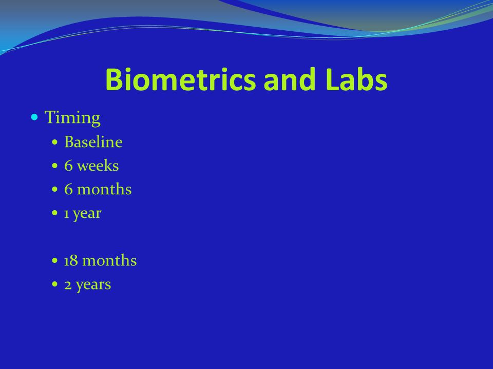 Biometrics and Labs Timing Baseline 6 weeks 6 months 1 year 18 months