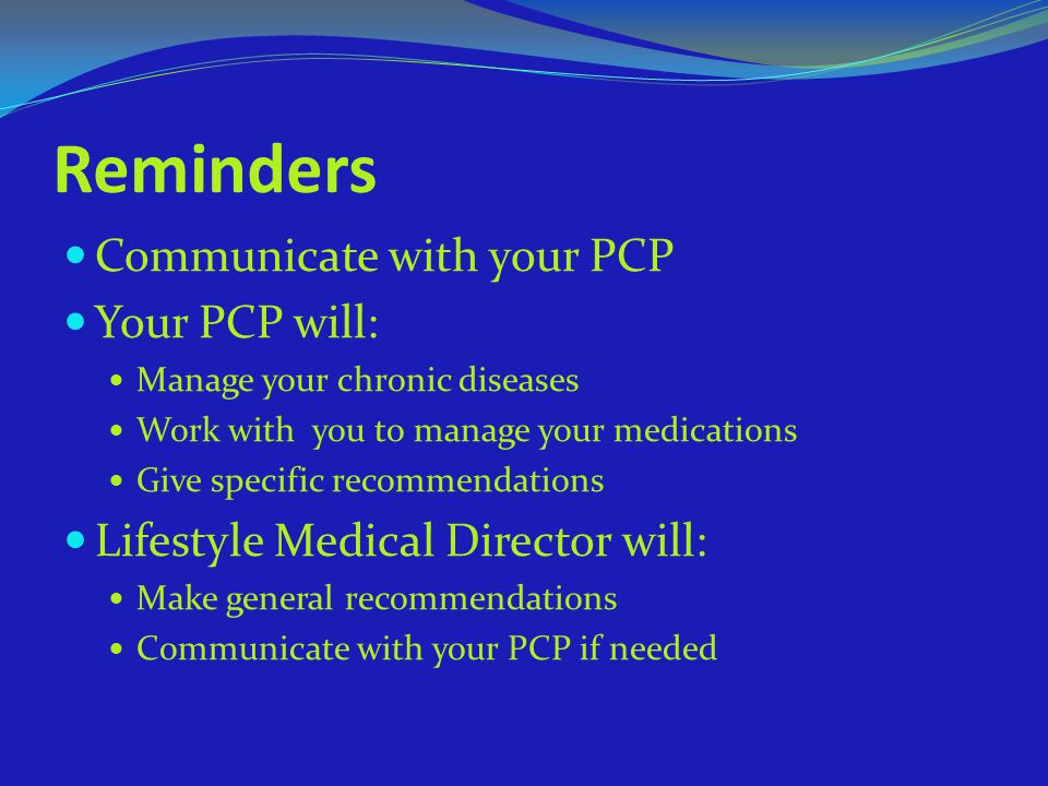 Reminders Communicate with your PCP Your PCP will: