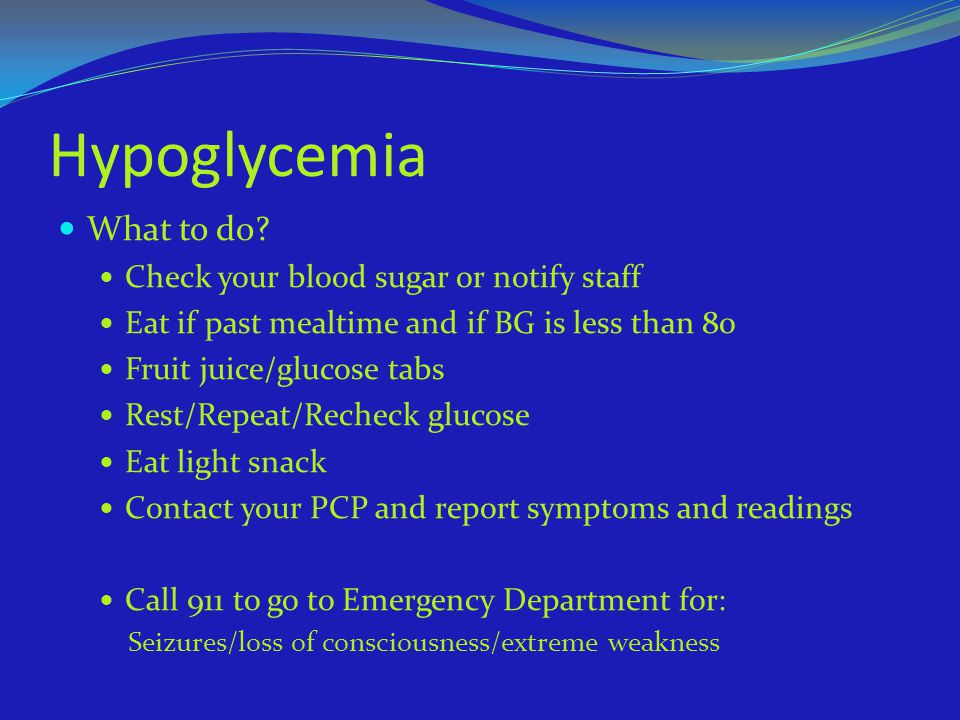 Hypoglycemia What to do Check your blood sugar or notify staff