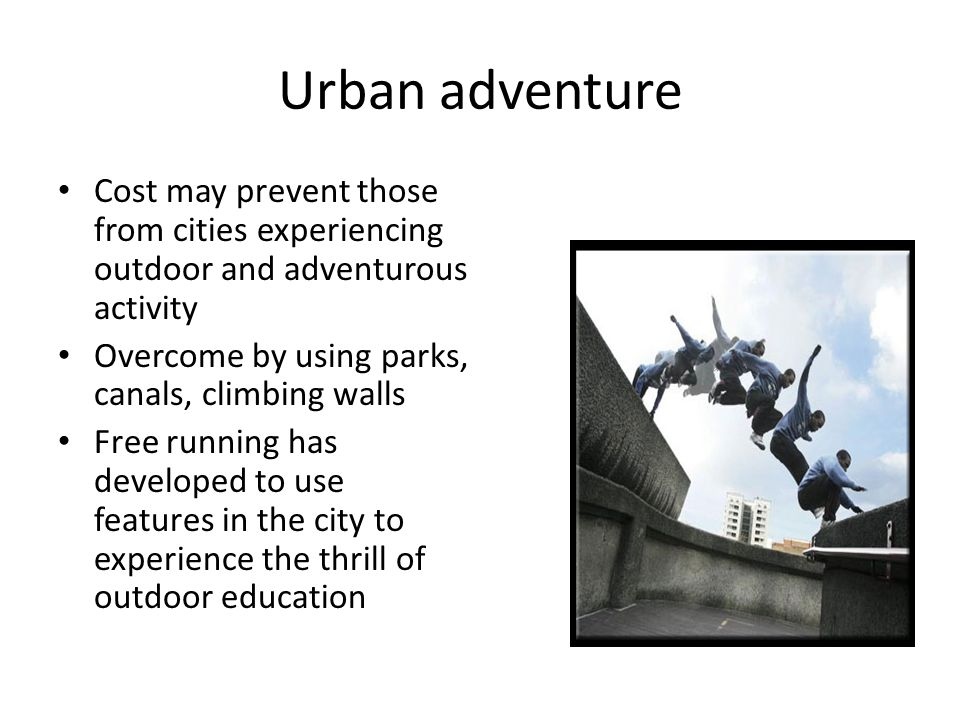 Urban adventure Cost may prevent those from cities experiencing outdoor and adventurous activity. Overcome by using parks, canals, climbing walls.