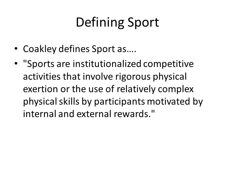 Defining Sport Coakley defines Sport as….