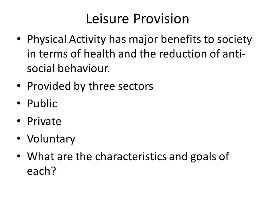 Leisure Provision Physical Activity has major benefits to society in terms of health and the reduction of anti-social behaviour.
