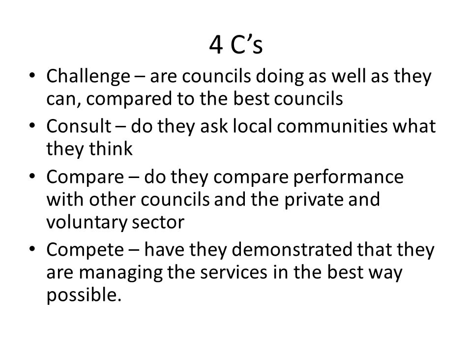 4 C's Challenge – are councils doing as well as they can, compared to the best councils. Consult – do they ask local communities what they think.