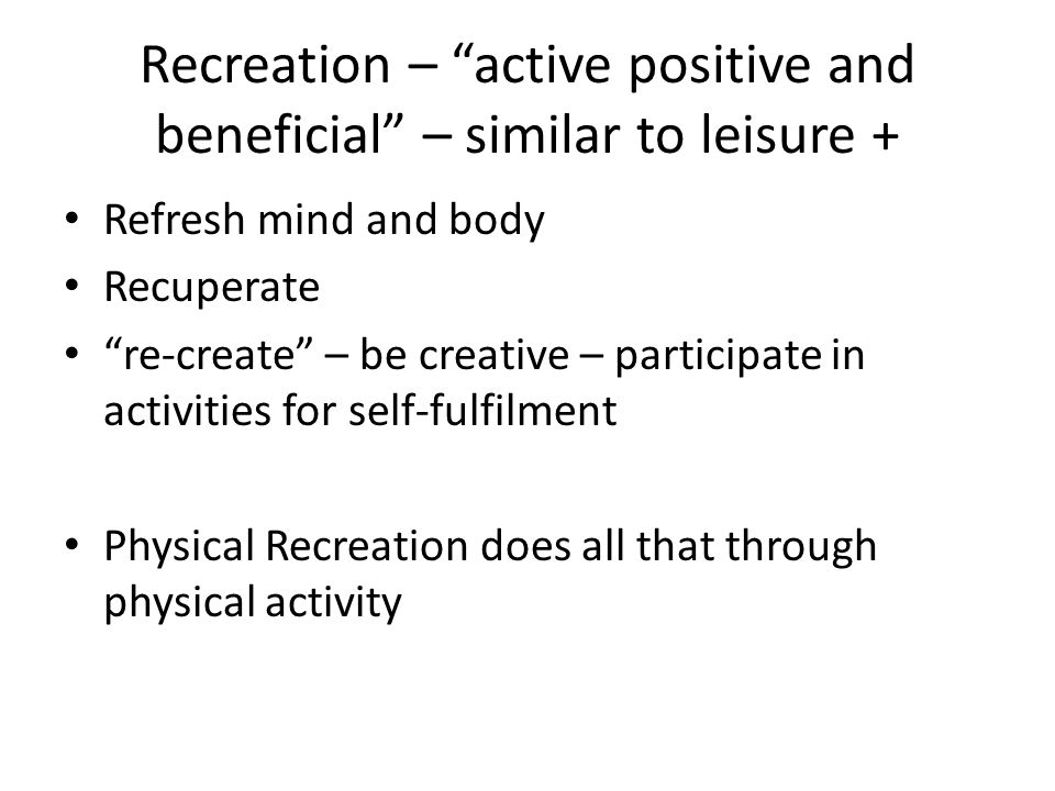 Recreation – active positive and beneficial – similar to leisure +