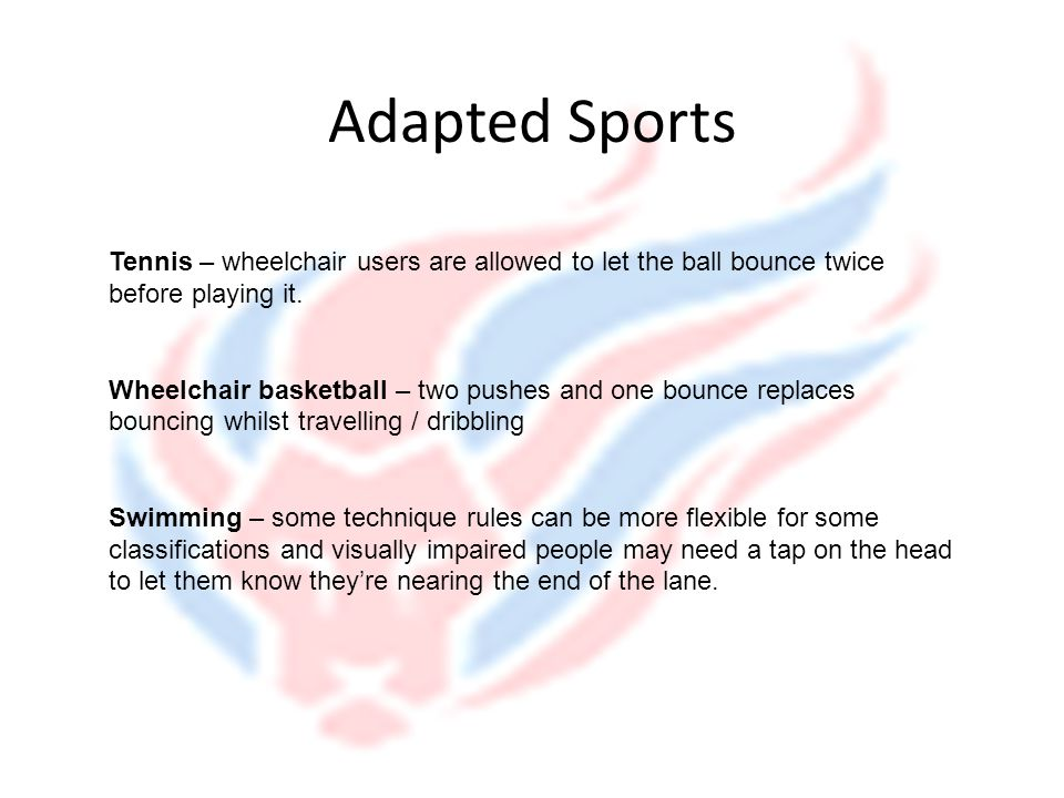 Adapted Sports Tennis – wheelchair users are allowed to let the ball bounce twice before playing it.
