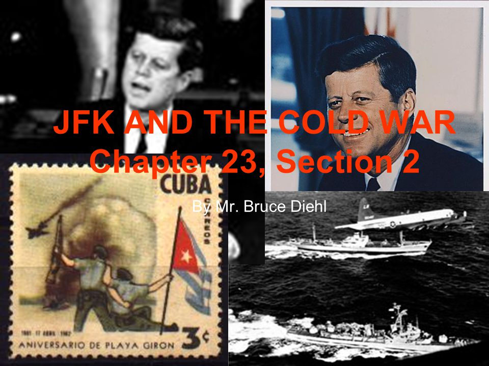 JFK AND THE COLD WAR Chapter 23, Section 2 By Mr. Bruce Diehl