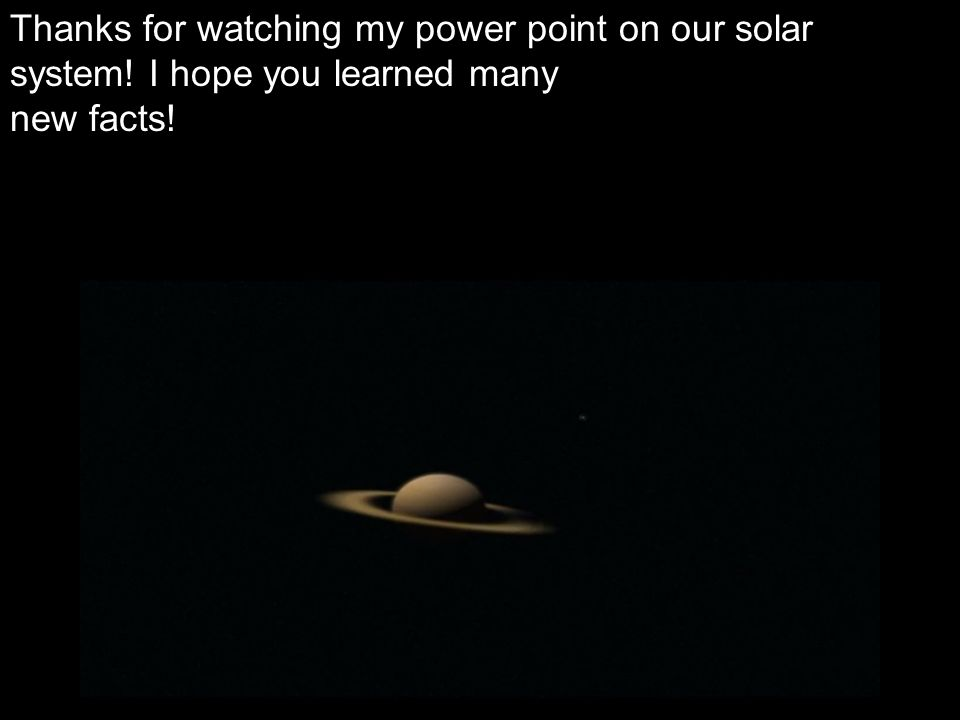 Thanks for watching my power point on our solar system