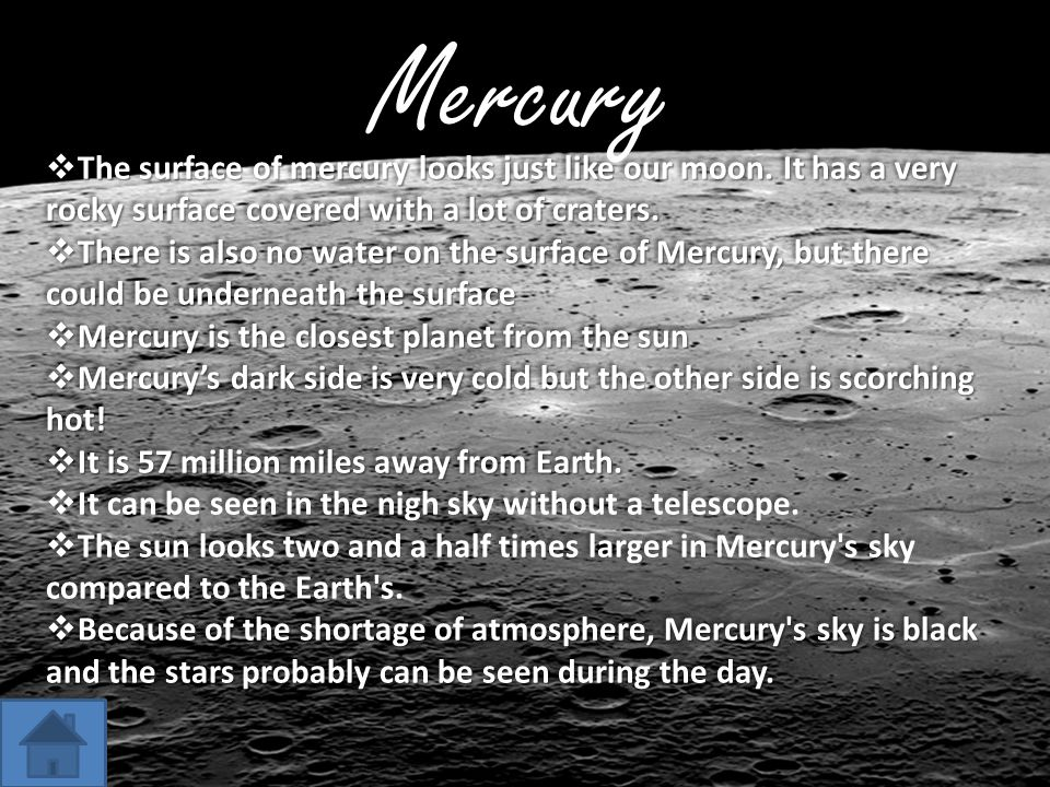 Mercury The surface of mercury looks just like our moon. It has a very rocky surface covered with a lot of craters.