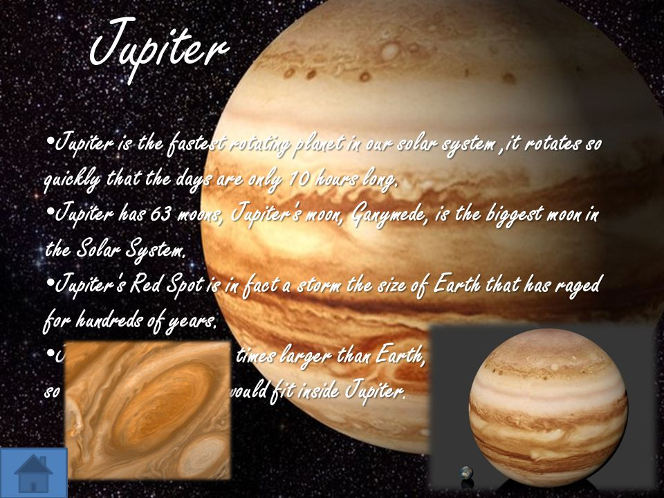 Jupiter Jupiter is the fastest rotating planet in our solar system ,it rotates so quickly that the days are only 10 hours long.