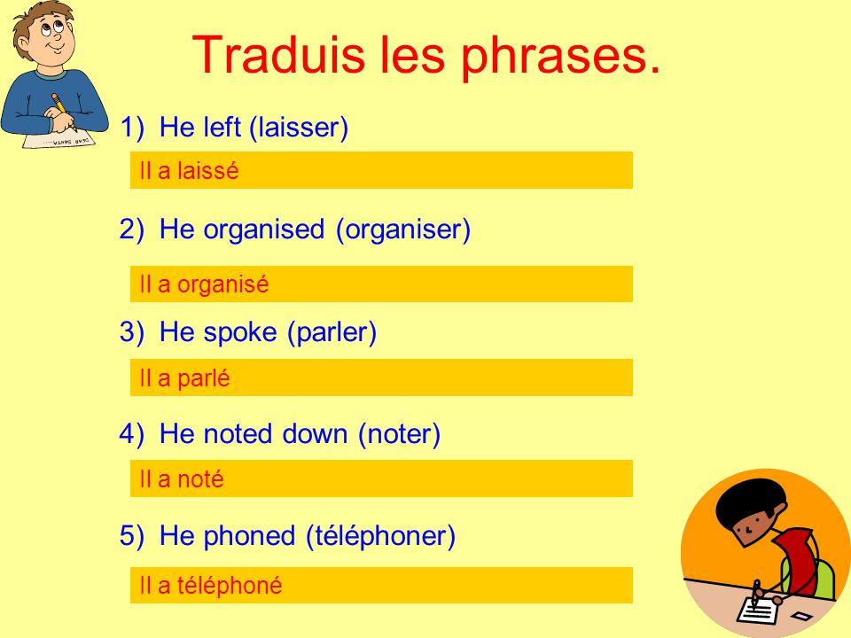 Traduis les phrases. He left (laisser) He organised (organiser)