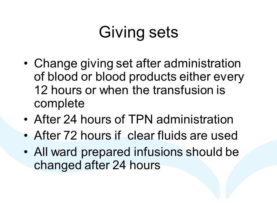 Giving sets Change giving set after administration of blood or blood products either every 12 hours or when the transfusion is complete.
