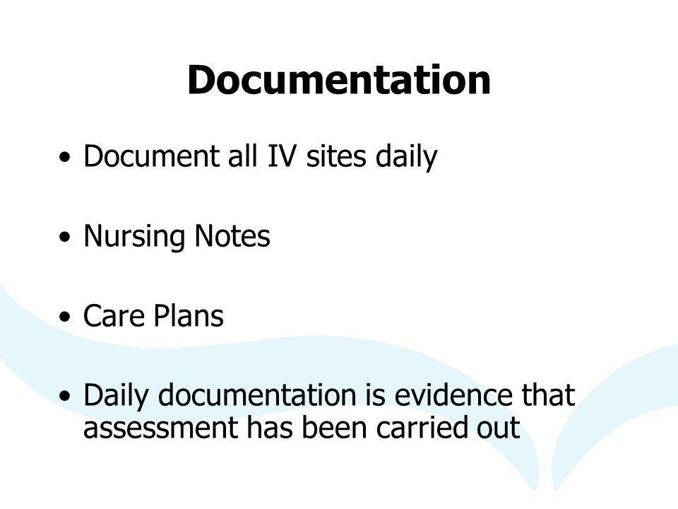 Documentation Document all IV sites daily Nursing Notes Care Plans