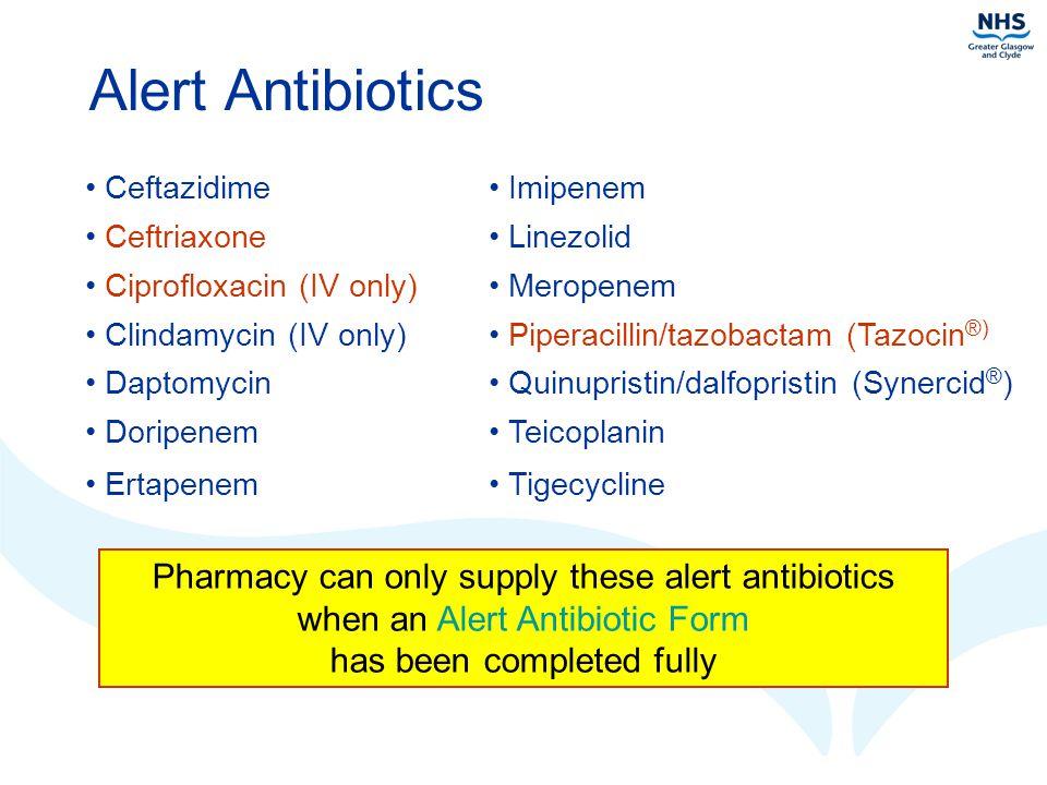 Alert Antibiotics Ceftazidime. Imipenem. Ceftriaxone. Linezolid. Ciprofloxacin (IV only) Meropenem.