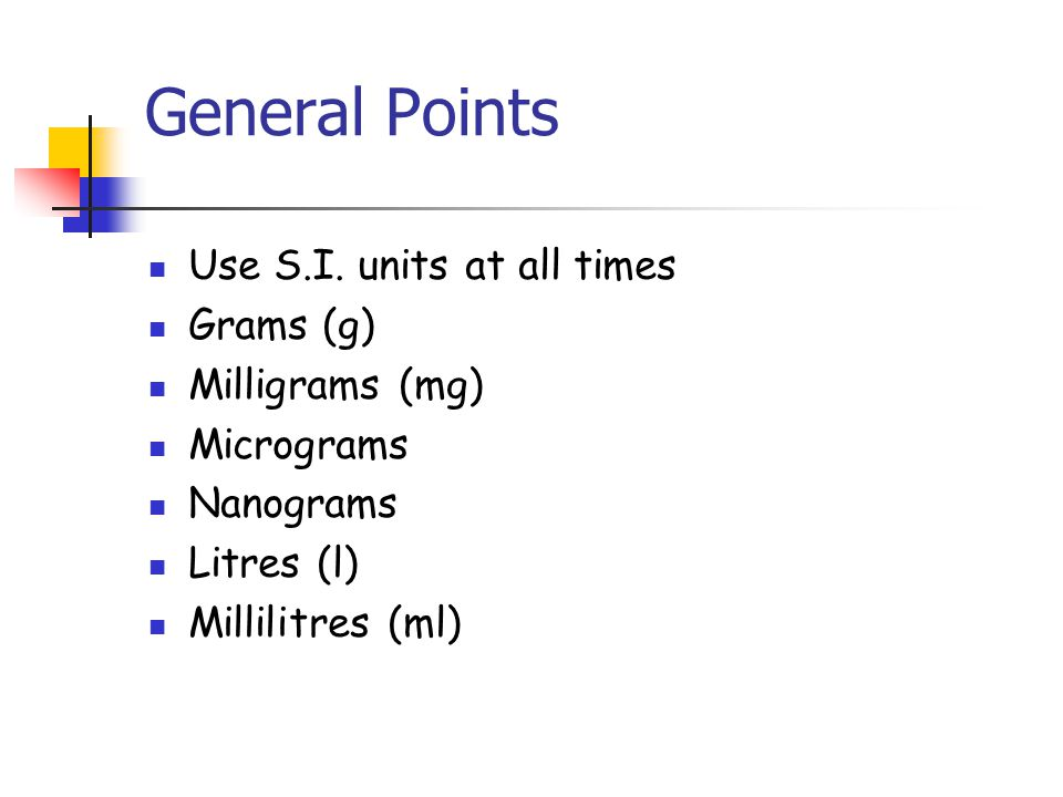 General Points Use S.I. units at all times Grams (g) Milligrams (mg)
