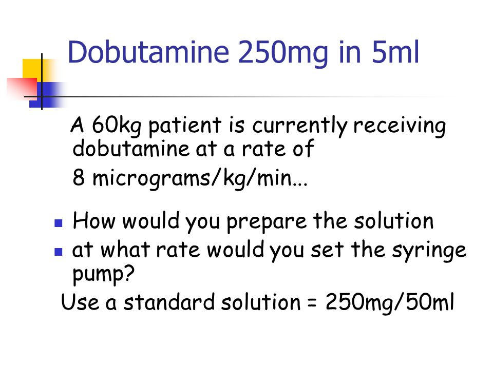 Dobutamine 250mg in 5ml A 60kg patient is currently receiving dobutamine at a rate of. 8 micrograms/kg/min...