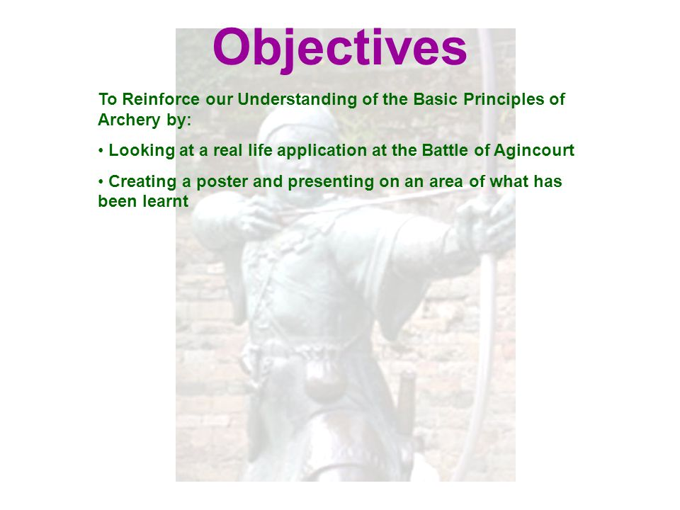 Objectives To Reinforce our Understanding of the Basic Principles of Archery by: Looking at a real life application at the Battle of Agincourt.