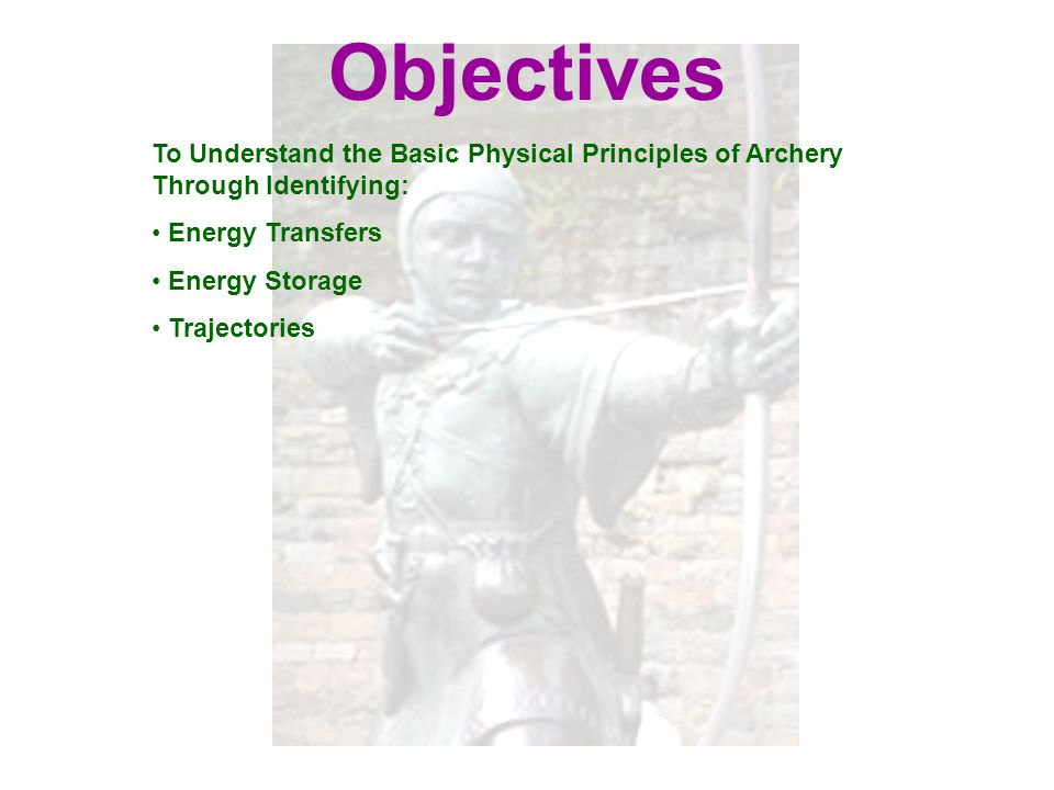 Objectives To Understand the Basic Physical Principles of Archery Through Identifying: Energy Transfers.