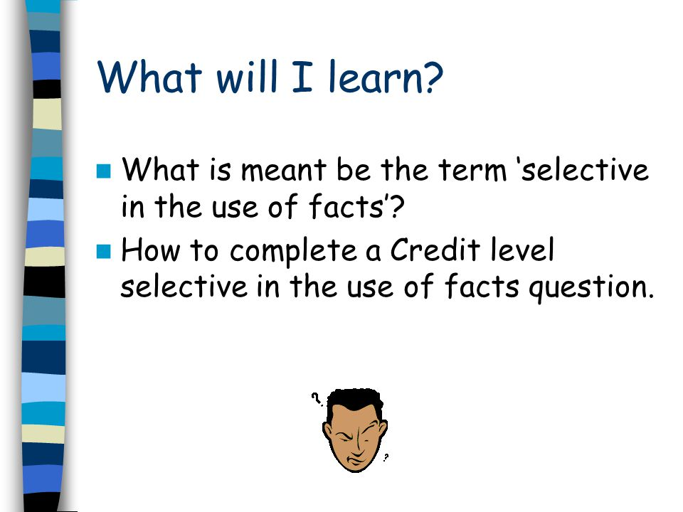 What will I learn. What is meant be the term 'selective in the use of facts'.