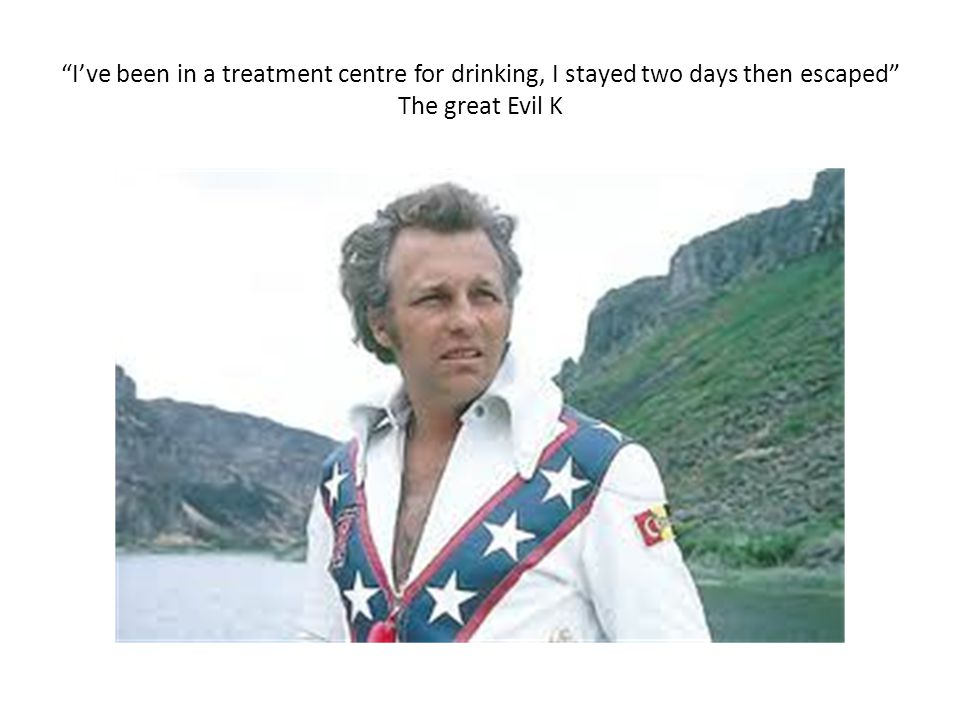 I've been in a treatment centre for drinking, I stayed two days then escaped The great Evil K