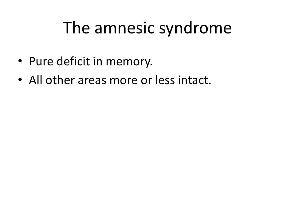 The amnesic syndrome Pure deficit in memory.