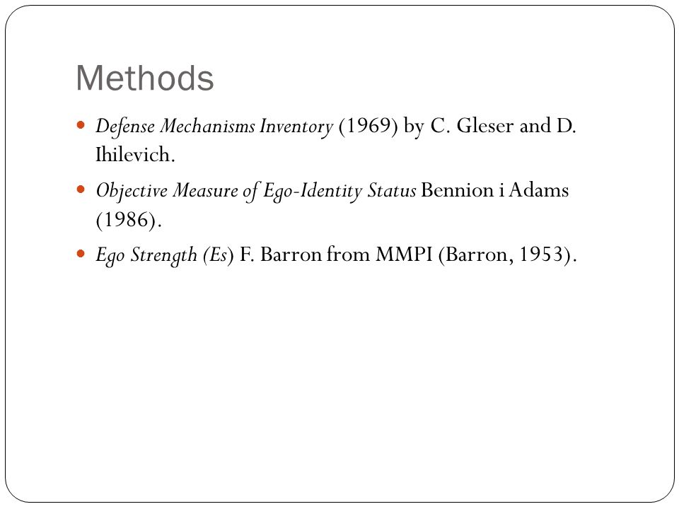Methods Defense Mechanisms Inventory (1969) by C. Gleser and D. Ihilevich. Objective Measure of Ego-Identity Status Bennion i Adams (1986).