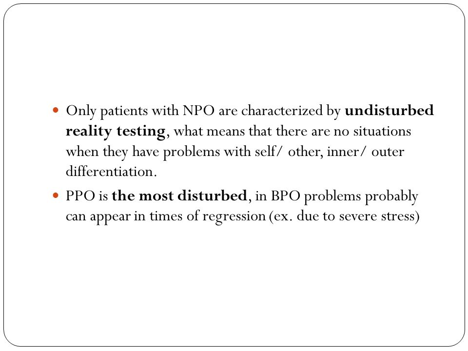 Only patients with NPO are characterized by undisturbed reality testing, what means that there are no situations when they have problems with self/ other, inner/ outer differentiation.
