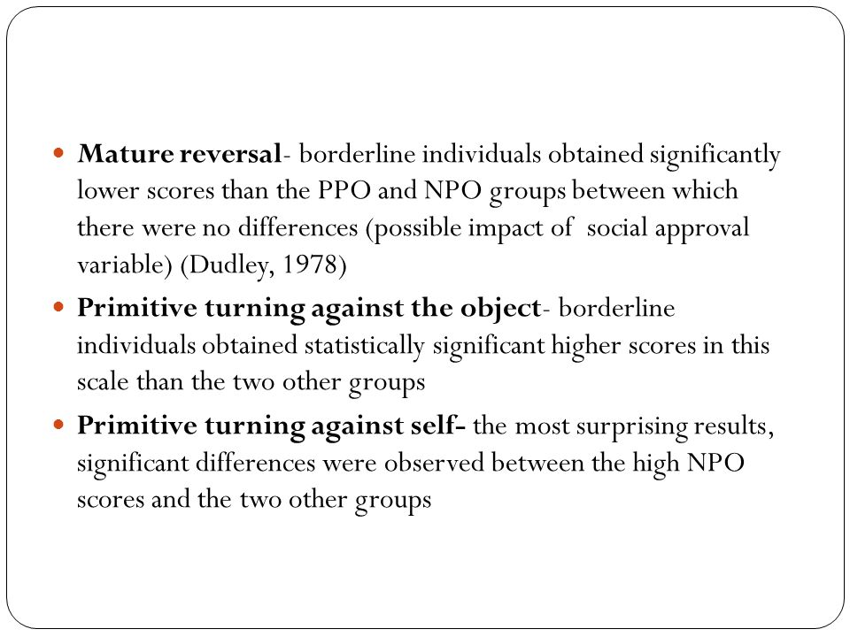 Mature reversal- borderline individuals obtained significantly lower scores than the PPO and NPO groups between which there were no differences (possible impact of social approval variable) (Dudley, 1978)