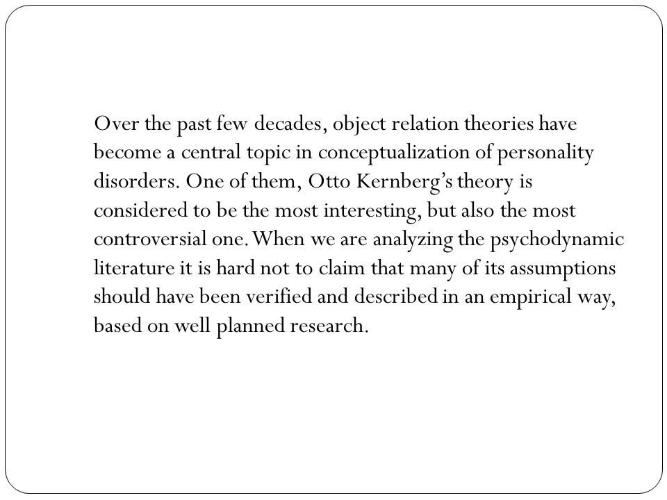 Over the past few decades, object relation theories have become a central topic in conceptualization of personality disorders.