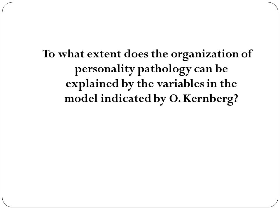 To what extent does the organization of personality pathology can be explained by the variables in the model indicated by O. Kernberg