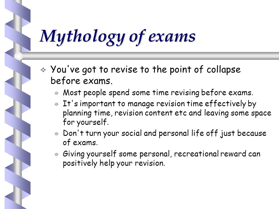 Mythology of exams You ve got to revise to the point of collapse before exams. Most people spend some time revising before exams.